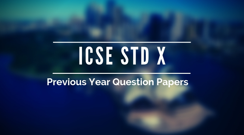 ICSE 10th Board Exam Previous Papers- Last 10 Years